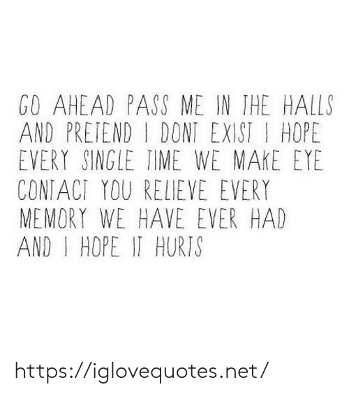 Time, Hope, and Single: GO AHEAD PASS ME IN THE HALLS  AND PRETEND DONT EXIST HOPE  EVERY SINGLE TIME WE MAKE EYE  CONIACT YOU RELIEVE EVERY  MEMORY WE HAVE EVER HAD  AND I HOPE IT HURTS https://iglovequotes.net/