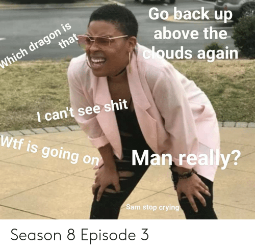 Crying, Game of Thrones, and Shit: Go back up  above the  clouds again  Which dragon is  I can't see shit  Wtf is going  ing on  Man really?  2  Sam stop crying Season 8 Episode 3