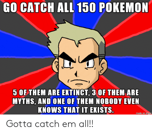 myths: GO CATCHALL 150 POKEMON  5 OF THEM ARE EXTINCT, 3 OF THEM ARE  MYTHS, AND ONE OF THEM NOBODY EVEN  KNOWS THAT IT EKISTS.  made on imgur Gotta catch em all!!