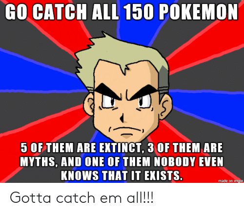 myths: GO CATCHALL 150 POKEMON  5 OF THEM ARE EXTINCT, 3 OF THEM ARE  MYTHS, AND ONE OF THEM NOBODY EVEN  KNOWS THAT IT EKISTS.  made on imgur Gotta catch em all!!!