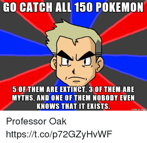 myths: GO CATCHALL 150 POKEMON  5 OFTHEM ARE EXTINCT, 3 OF THEM ARE  MYTHS, AND ONE OF THEM NOBODY EVEN  KNOWS THAT IT EKISTS.  made on imgur Professor Oak https://t.co/p72GZyHvWF