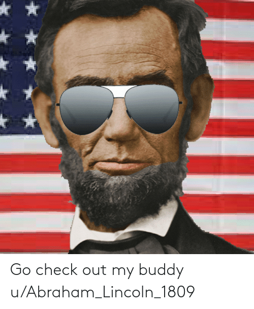 Abraham: Go check out my buddy u/Abraham_Lincoln_1809