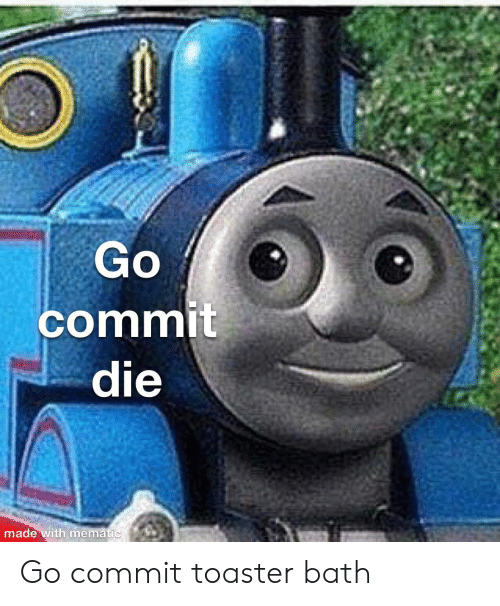 Bath, Made, and Toaster Bath: Go  commit  die  made with mematic Go commit toaster bath