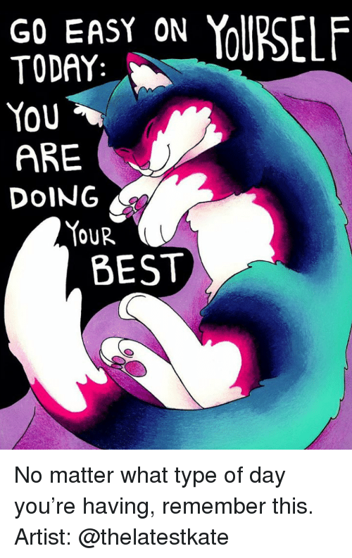 Doing Your Best: GO EASY ON  TODAY  You  ARE  DOING  YOUR  BEST <p>No matter what type of day you&rsquo;re having, remember this.</p>  Artist: @thelatestkate