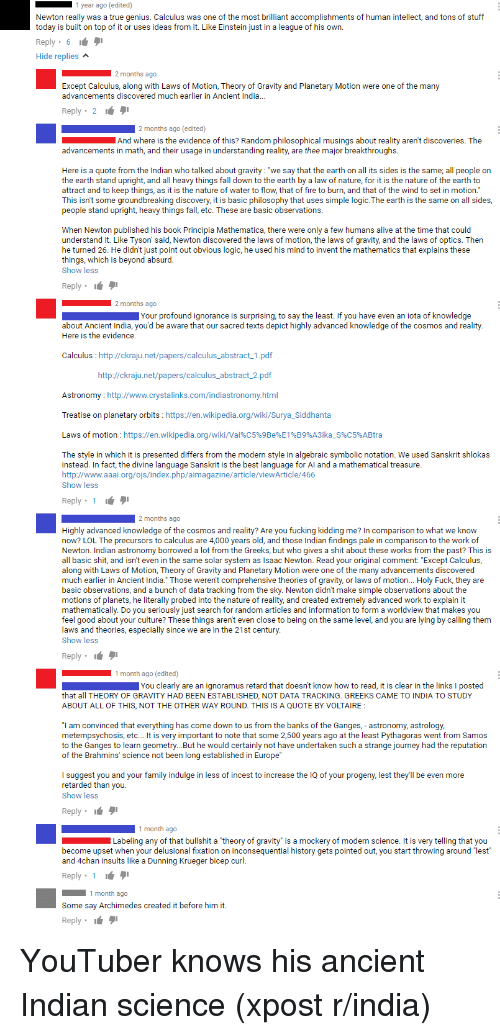 """Observative: go (edited)  Newton really was a  true genius. Calculus was  one of the most b  omplishments of human intellect, and tons of stuff  today is built on top of it or uses ideas from it. Like Einstein just in a league of hi  own  Reply  Hide replies  Except Calculus, along with Laws of Motion, Th  eory of Gravity and Planetary Motion w  ere one of the many  advancements discovered much earlier in Ancient India  Reply  go (edited)  And where is the evidence of this? Random philosophical musings about reality aren't discov  eries. The  advancements in math, and their usage  n understanding reality, are thee m  ajor breakthroughs  Here is a quote from the Indian who talked about gravity: """"we say that the earth on all its sides is the same; all people on  he earth stand upright, and all hea  things  all down to the earth by a law of nature, for it is the nature of the earth to  attract and to keep things, as it is the n  ure of wate  o flow.  tha  of fire to burn, and that of the wind to set in motion.  his isn't some groundbreaking discovery  s basic philosophy that uses simple The earth is the same on all sides  people stand upright, heavy  things  etc. These are basic observ  Ons  When Newton published his book Principia Mathematica, there were only a few humans a  ve at the time that could  understand it. Like Tyson said, Newton discov  ered the laws of motion, the laws of gravity, and the laws of optics. Then  he turned 26. He didn't just point out obvious logic, he used his mind to invent the mathematics that explains these  things, which is beyond absurd  Show less  Reply 9  Your und ignorance is surprising, to say the least. If you have even  an iota of knowledge  about Ancient India, you'd be aware that our sacred texts depict highly advanced knowledge of the cosmos and reality  th  evidence  Here is  Calculus http://ckraju.net/papers/calculus abstract 1.pdf  http://ckraju.net/papers/calculus abstract 2.pd  Astronomy  http://www.c  Treatise on planetar"""