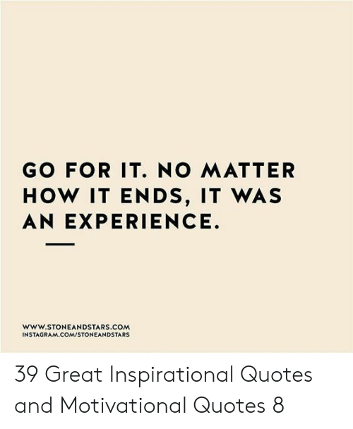 inspirational quotes: GO FOR IT. NO MATTER  HOW IT ENDS, IT WAS  AN EXPERIENCE.  www.STONEANDSTARS COM  INSTAGRAM COM/STONEANDSTARS 39 Great Inspirational Quotes and Motivational Quotes 8