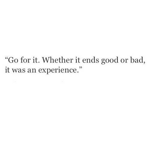 """Bad, Good, and Experience: """"Go for it. Whether it ends good or bad  it was an experience."""""""