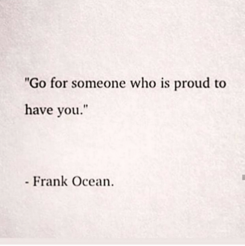 """Frank Ocean, Ocean, and Proud: """"Go for someone who is proud to  have you.""""  Frank Ocean"""