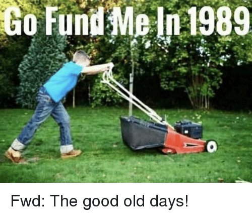 Good, Old, and Forwardsfromgrandma: Go  Fund  Me  n1989 Fwd: The good old days!