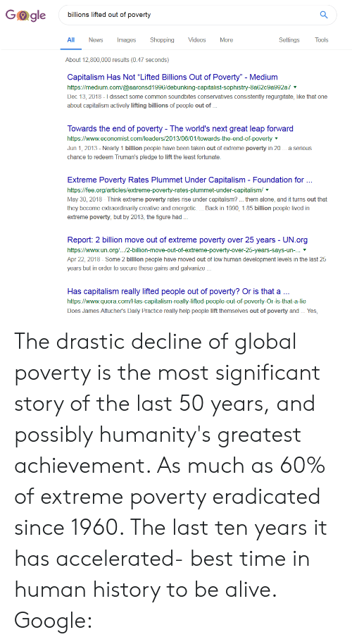 """regurgitate: Go gle  billions lifted out of poverty  All News Images Shopping Videos More  Settings Tools  About 12,800,000 results (0.47 seconds)  Capitalism Has Not """"Lifted Billions Out of Poverty""""- Medium  https://medium.com/@aaronsd1996/debunking-capitalist-sophistry-8a62c9a992a7  Dec 13, 2018 - I dissect some common soundbites conservatives consistently regurgitate, like that one  about capitalism actively lifting billions of people out of  Towards the end of poverty - The world's next great leap forward  https://www.economist.com/leaders/2013/06/01/towards-the-end-of-poverty  Jun 1, 2013- Nearly 1 billion people have been taken out of extreme poverty in 20. a serious  chance to redeem Truman's pledge to lift the least fortunate  Extreme Poverty Rates Plummet Under Capitalism Foundation for  https://fee.org/articles/extreme-poverty-rates-plummet-under-capitalism/  May 30, 2018- Think extreme poverty rates rise under capitalism? them alone, and it turns out that  they become extraordinarily creative and energetic.... Back in 1990, 1.85 billion people lived in  extreme poverty, but by 2013, the figure had  Report: 2 billion move out of extreme poverty over 25 years - UN.org  https://www.un.org/.../2-billion-move-out-of-extreme-poverty-over-25-years-says-un-.  Apr 22, 2018-Some 2 billion people have moved out of low human development levels in the last 25  years but in order to secure these gains and galvanize  Has capitalism really lifted people out of poverty? Or is that a  https://www.quora.com/Has-capitalism-really-lifted-people-out-of-poverty-Or-is-that-a-lie  Does James Altucher's Daily Practice really help people lift themselves out of poverty and. Yes, The drastic decline of global poverty is the most significant story of the last 50 years, and possibly humanity's greatest achievement. As much as 60% of extreme poverty eradicated since 1960. The last ten years it has accelerated- best time in human history to be alive. Google:"""
