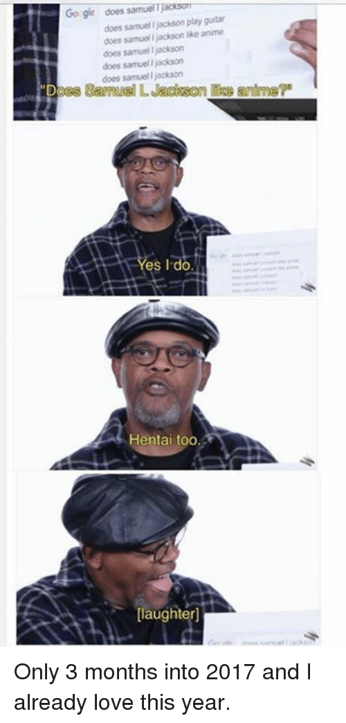 "samuel jackson: Go gle samuelTjacksonr  does  does Samuel Jackson play guitar  does samuel jackson like anime  does samuel jackson  does samuel llackson  does samuel jackson  ""Does Samuel L Jackson Ike anme?""  ess I do  Hentai too.  [laughter] Only 3 months into 2017 and I already love this year."