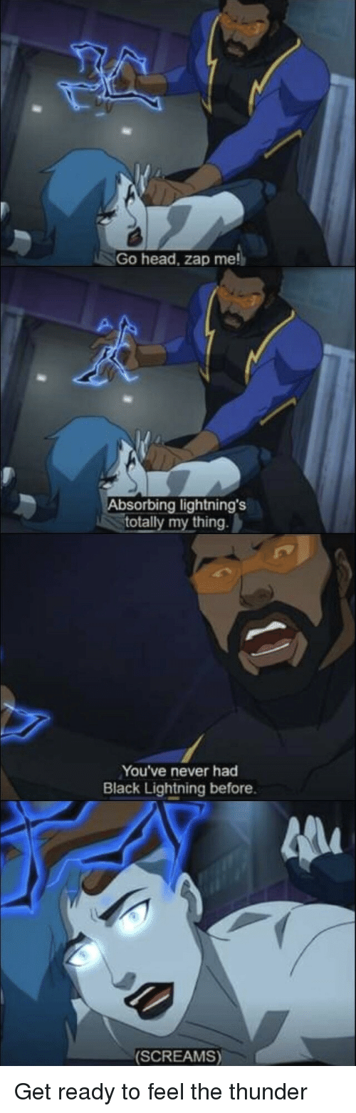 Head, Black, and Lightning: Go head, zap me  Absorbing lightning's  totally my thing  You've never had  Black Lightning before.  (SCREAMS) Get ready to feel the thunder