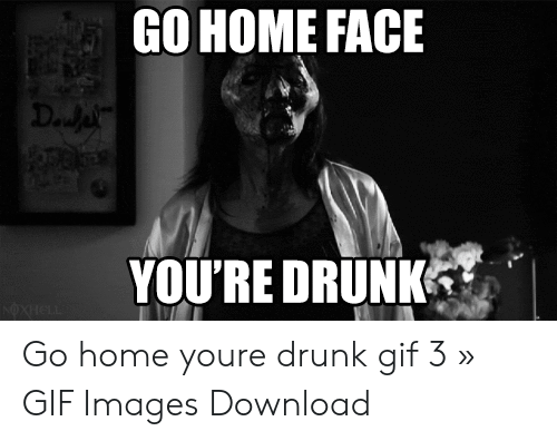 drunk gif: GO HOME FACE  YOU'RE DRUNK Go home youre drunk gif 3 » GIF Images Download