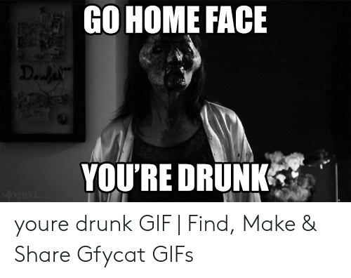 drunk gif: GO HOME FACE  YOU'RE DRUNK youre drunk GIF | Find, Make & Share Gfycat GIFs