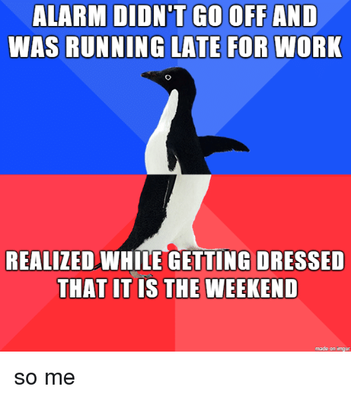 Running Late: GO OFF AND  ALARM DIDN'T  WAS RUNNING LATE FOR WORK  REALIZEDWHLE GETTING DRESSED  THAT IT IS THE WEEKEND  made on imgur so me