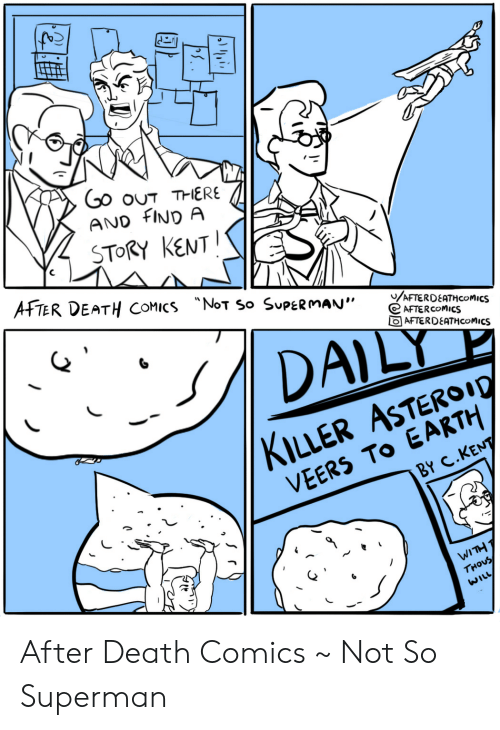 "Superman, Death, and Earth: Go ouT THERE  AND FIND A  STORY KENT  AFTER DEATH COMICS NoT So SUPERMAN""  /AFTERDEATHCOMICS  AFTERCOMICS  AFTERDEATHCOMICS  DAILY  KILLER ASTEROI0  VEERS TO EARTH  BY C.KENT  WITH T  THOUS  WILL After Death Comics ~ Not So Superman"