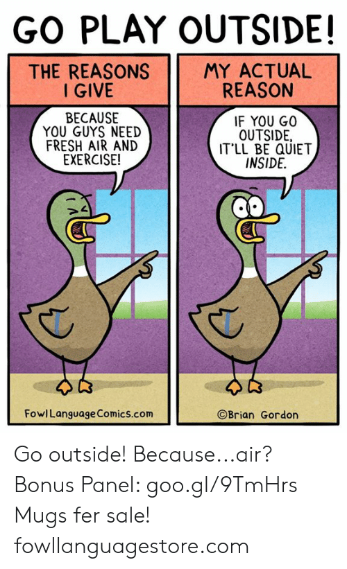mugs: GO PLAY OUTSIDE!  THE REASONS  I GIVE  MY ACTUAL  REASON  BECAUSE  YOU GUYS NEED  FRESH AIR AND  EXERCISE!  IF YOU GO0  OUTSIDE,  IT'LL BE QUIET  INSIDE.  FowlLanguage Comics.com  ©Brian Gordon Go outside! Because...air? Bonus Panel: goo.gl/9TmHrs Mugs fer sale! fowllanguagestore.com