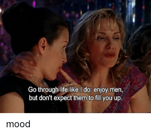 Life, Memes, and Mood: Go through life like I do: enjoy men,  but don't expect them to fill you up. mood