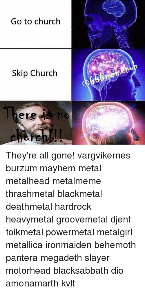 burzum: Go to church  Skip Church  ere They're all gone! vargvikernes burzum mayhem metal metalhead metalmeme thrashmetal blackmetal deathmetal hardrock heavymetal groovemetal djent folkmetal powermetal metalgirl metallica ironmaiden behemoth pantera megadeth slayer motorhead blacksabbath dio amonamarth kvlt