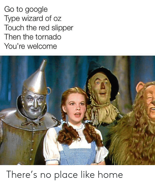 Google, Home, and Tornado: Go to google  Type wizard of oz  Touch the red slipper  Then the tornado  You're welcome There's no place like home