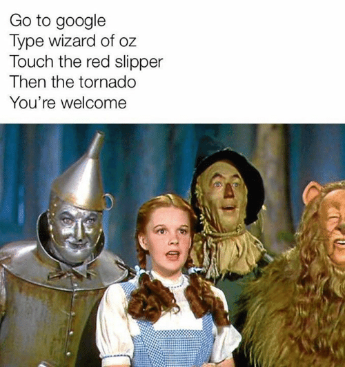 Dank, Google, and Tornado: Go to google  Type wizard of oz  Touch the red slipper  Then the tornado  You're welcome