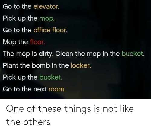 mop: Go to the elevator.  Pick up the mop  Go to the office floor.  Mop the floor.  The mop is dirty. Clean the mop in the bucket.  Plant the bomb in the locker.  Pick up the bucket.  Go to the next room. One of these things is not like the others