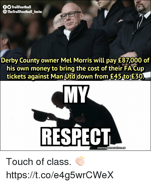 My Respect: GO TrollFootball  TheTrollFootball_Instoa  Derby County owner Mel Morris will pay £87,000 of  his own money to bring the cost of their FA Cup  tickets against Man Utd down from £45 to 230  MY  RESPECT  memegeneratores Touch of class. 👏🏻 https://t.co/e4g5wrCWeX