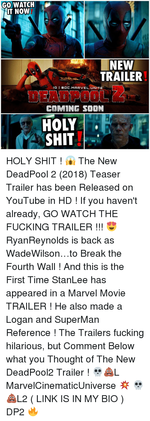 Memes, 🤖, and Links: GO WATCH  IT NOW  NEW  TRAILER  IG I OE. MARVEL UNITE  COMING SOON  HOLY  SHIT HOLY SHIT ! 😱 The New DeadPool 2 (2018) Teaser Trailer has been Released on YouTube in HD ! If you haven't already, GO WATCH THE FUCKING TRAILER !!! 😍 RyanReynolds is back as WadeWilson…to Break the Fourth Wall ! And this is the First Time StanLee has appeared in a Marvel Movie TRAILER ! He also made a Logan and SuperMan Reference ! The Trailers fucking hilarious, but Comment Below what you Thought of The New DeadPool2 Trailer ! 💀💩L MarvelCinematicUniverse 💥 💀💩L2 ( LINK IS IN MY BIO ) DP2 🔥