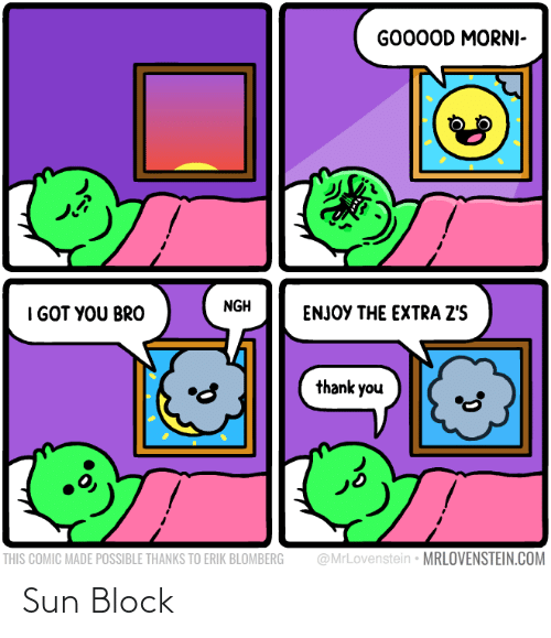 block: GO00OD MORNI-  NGH  I GOT YOU BRO  ENJOY THE EXTRA Z'S  thank you  @MrLovenstein • MRLOVENSTEIN.COM  THIS COMIC MADE POSSIBLE THANKS TO ERIK BLOMBERG Sun Block