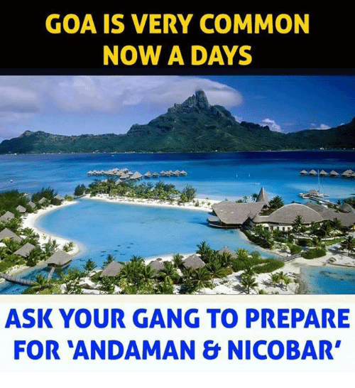 goa: GOA IS VERY COMMON  NOW A DAYS  ASK YOUR GANG TO PREPARE  FOR ANDAMAN & NICOBAR'