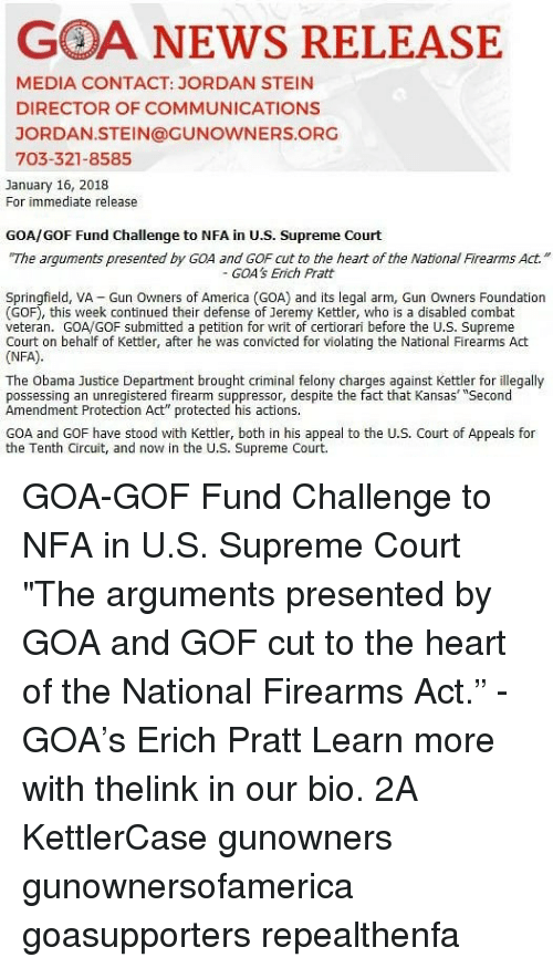 "America, Memes, and News: GOA NEWS RELEASE  MEDIA CONTACT: JORDAN STEIN  DIRECTOR OF COMMUNICATIONS  JORDAN.STEIN@GUNOWNERS.ORG  703-321-8585  January 16, 2018  For immediate release  GOA/GOF Fund Challenge to NFA in U.S. Supreme Court  The arguments presented by GOA and GOF cut to the heart of the NationlFirearms Act.""  GOA's Erich Pratt  Springfield, VA Gun Owners of America (GOA) and its legal arm, Gun Owners Foundation  (GOF), this week continued their defense of Jeremy Kettler, who is a disabled combat  veteran. GOA/GOF submitted a petition for writ of certiorari before the U.S. Supreme  Court on behalf of Kettler, after he was convicted for violating the National Firearms Act  (NFA)  The Obama Justice Department brought criminal felony charges against Kettler for illegally  possessing an unregistered firearm suppressor, despite the fact that Kansas' ""Second  Amendment Protection Act"" protected his actions.  GOA and GOF have stood with Kettler, both in his appeal to the U.S. Court of Appeals for  the Tenth Circuit, and now in the U.S. Supreme Court. GOA-GOF Fund Challenge to NFA in U.S. Supreme Court ""The arguments presented by GOA and GOF cut to the heart of the National Firearms Act."" - GOA's Erich Pratt Learn more with thelink in our bio. 2A KettlerCase gunowners gunownersofamerica goasupporters repealthenfa"