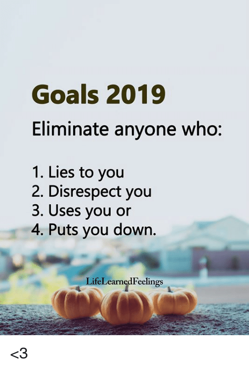Goals, Memes, and 🤖: Goals 2019  Eliminate anyone who:  1. Lies to you  2. Disrespect you  3. Uses you or  4. Puts you down.  LifeLearnedFeelings <3