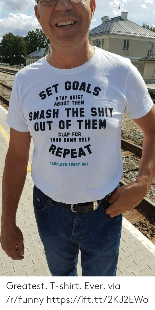 goa: GOALS  SET GOA  STAY QUIET  ABOUT THEM  SMASH THE SHIT  OUT OF THEM  CLAP FOR  YOUR DAMN SELF  REPEA  COMPLETE EVERY DAY Greatest. T-shirt. Ever. via /r/funny https://ift.tt/2KJ2EWo