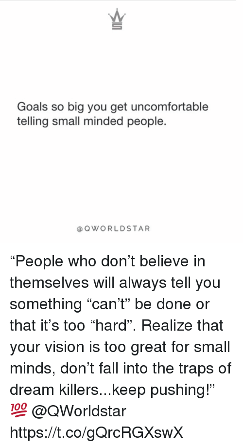 """Small Mindedness: Goals so big you get uncomfortable  telling small minded people.  aOWORLDSTAR """"People who don't believe in themselves will always tell you something """"can't"""" be done or that it's too """"hard"""". Realize that your vision is too great for small minds, don't fall into the traps of dream killers...keep pushing!"""" 💯 @QWorldstar https://t.co/gQrcRGXswX"""