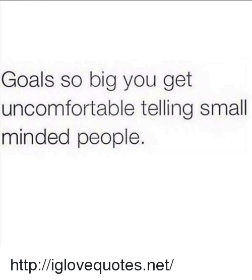 Small Mindedness: Goals so big you get  uncomfortable telling small  minded people. http://iglovequotes.net/