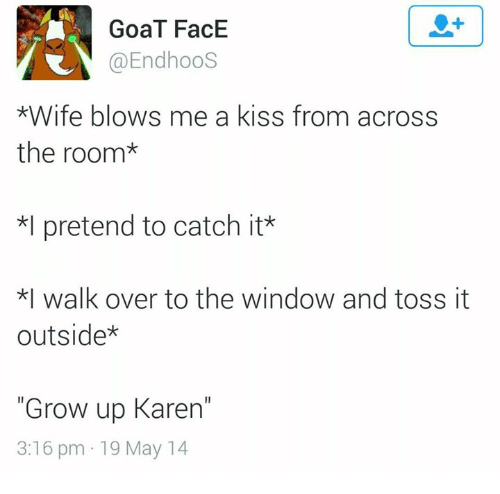 """Overation: GoaT FacE  @EndhooS  *Wife blows me a kiss from across  the room  *l pretend to catch it  *I walk over to the window and toss it  outside  """"Grow up Karen""""  3:16 pm 19 May 14"""