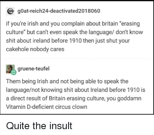 """Vitamin D: gOat-reich24-deactivated2018060  if you're irish and you complain about britain """"erasing  culture"""" but can't even speak the language/ don't know  shit about ireland before 1910 then just shut your  cakehole nobody cares  gruene-teufel  Them being Irish and not being able to speak the  language/not knowing shit about Ireland before 1910 is  a direct result of Britain erasing culture, you goddamn  Vitamin D-deficient circus clown Quite the insult"""