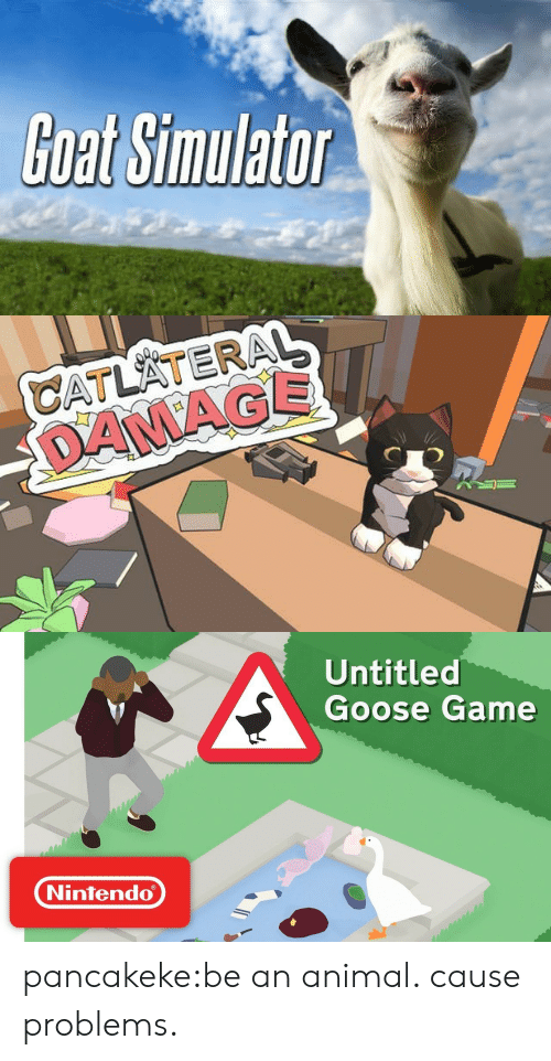 Untitled: Goat Simulator   CATLATERAL  DANAGE   Untitled  Goose Game  Nintendo pancakeke:be an animal. cause problems.