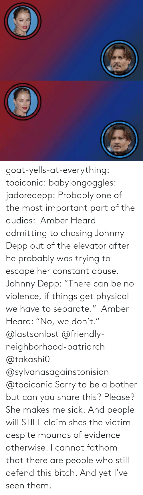 "Physical: goat-yells-at-everything:  tooiconic:  babylongoggles:  jadoredepp:  Probably one of the most important part of the audios:  Amber Heard admitting to chasing Johnny Depp out of the elevator after he probably was trying to escape her constant abuse.  Johnny Depp: ""There can be no violence, if things get physical we have to separate.""  Amber Heard: ""No, we don't.""  @lastsonlost @friendly-neighborhood-patriarch @takashi0 @sylvanasagainstonision @tooiconic Sorry to be a bother but can you share this? Please?   She makes me sick.   And people will STILL claim shes the victim despite mounds of evidence otherwise.    I cannot fathom that there are people who still defend this bitch. And yet I've seen them."