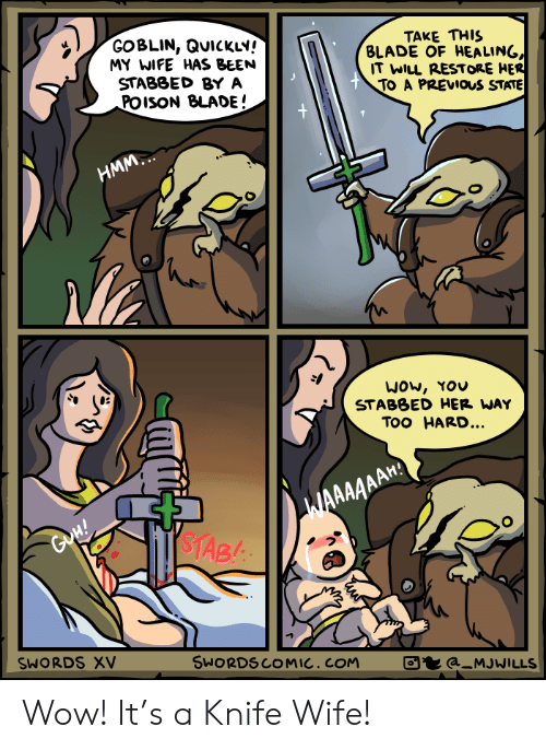 Blade, Wow, and Wife: GOBLIN, QUICKLY!  MY WIFE HAS BEEN  STABBED BY A  POISON BLADE!  TAKE THIS  BLADE OF HEALING,  IT WILL RESTORE HER  TO A PREVIOS STATE  +  НMМ.  WOw, YOU  STABBED HER WAY  Too HARD...  WAAAAAAH  $TAB  GoH!  SWORDS XV  SWORDSCOMIC. COM  a_MJWILLS Wow! It's a Knife Wife!