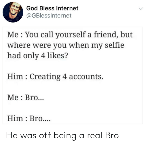Were You: God Bless Internet  @GBlessInternet  Me You call yourself a friend, but  where were you when my selfie  had only 4 likes?  Him Creating 4 accounts.  Me Bro..  Him Bro.... He was off being a real Bro