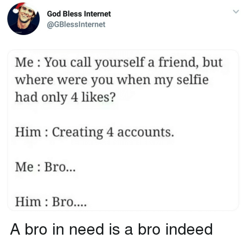 God, Internet, and Selfie: God Bless Internet  @GBlesslnternet  Me: You call yourself a friend, but  where were you when my selfie  had only 4 likes?  Him: Creating 4 accounts.  Me : Bro...  Him: Bro.... A bro in need is a bro indeed