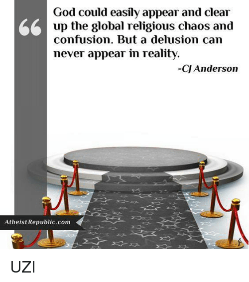 Delusion: God could easily appear and clear  A up the global religious chaos and  confusion. But a delusion can  never appear in reality.  CJ Anderson  Atheist Republic com UZI