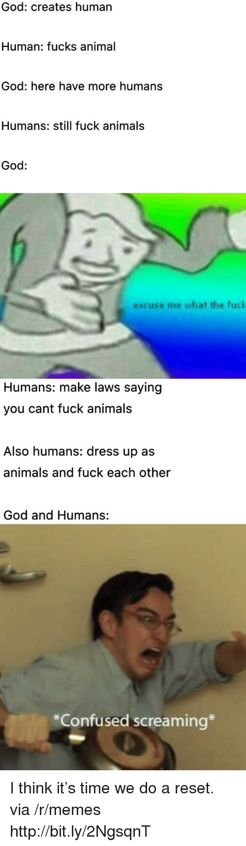 Animals, Confused, and God: God: creates human  Human: fucks animal  God: here have more humans  Humans: still fuck animals  God:  excuse me what the fuck  Humans: make laws saying  you cant fuck animals  Also humans: dress up as  animals and fuck each other  God and Humans:  *Confused screaming* I think it's time we do a reset. via /r/memes http://bit.ly/2NgsqnT
