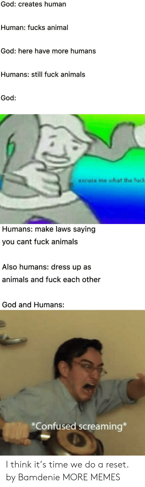 reset: God: creates human  Human: fucks animal  God: here have more humans  Humans: still fuck animals  God:  excuse me what the fuck  Humans: make laws saying  you cant fuck animals  Also humans: dress up as  animals and fuck each other  God and Humans:  *Confused screaming* I think it's time we do a reset. by Bamdenie MORE MEMES