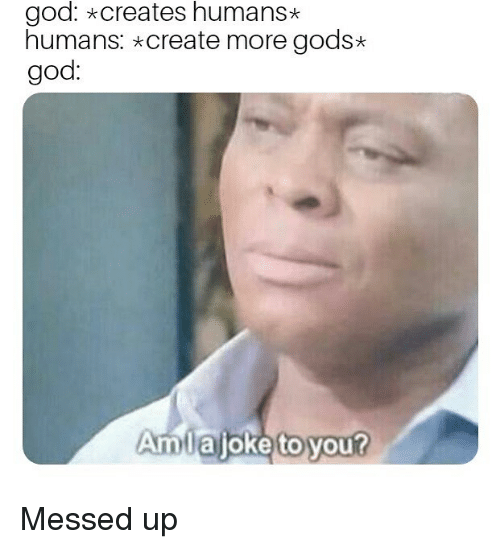 God, Dank Memes, and Create: god: *creates humans*  humans: create more gods*  god:  Amlajoke to you? Messed up