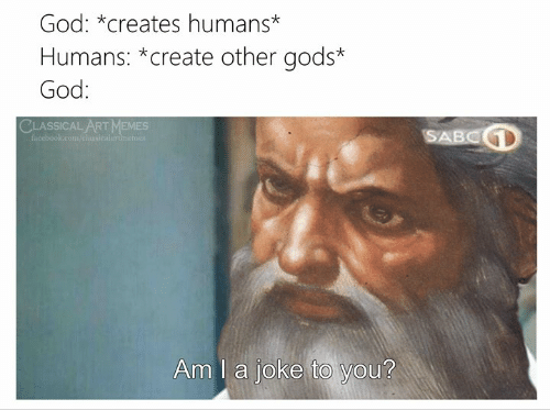 Classical: God: *creates humans*  Humans: *create other gods*  God:  CLASSICAL ART MEMES  SABCD  facebook.com/elansicalartinemer  Am I a joke to you?