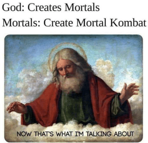 God, Memes, and Mortal Kombat: God: Creates Mortals  Mortals: Create Mortal Kombat  NOW THATS WHAT IM TALKING ABOUT