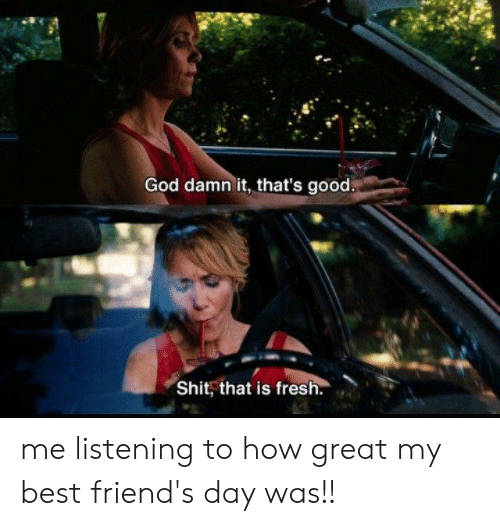 best friends day: God damn it, that's good.  Shit, that is fresh. me listening to how great my best friend's day was!!