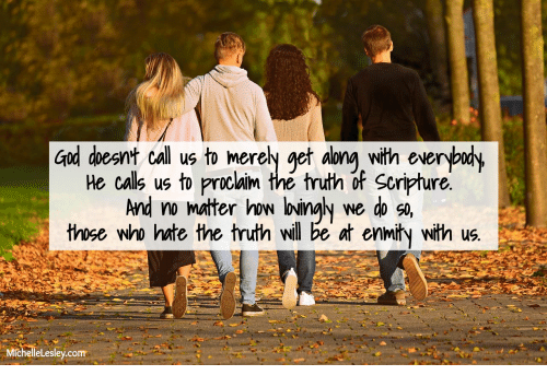 God, Truth, and How: God doesnt call us to merely get along with everybudy  He calls us to proclaim the truth of Scripture.  And no mater how loingly  those who hate the truth will be at enmity with us.  we do so,  MichelleLesley.com